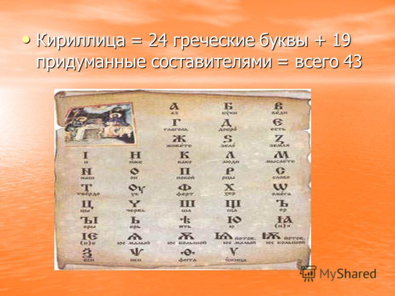 Кириллица = 24 греческие буквы + 19 придуманные составителями = всего 43 Кириллица = 24 греческие буквы + 19 придуманные составителями = всего 43
