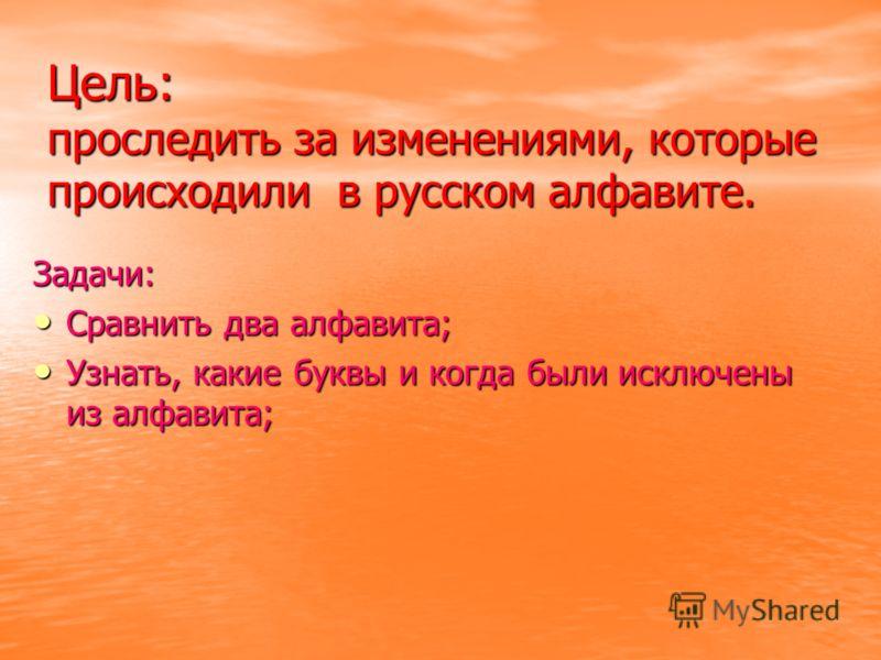 Цель: проследить за изменениями, которые происходили в русском алфавите. Задачи: Сравнить два алфавита; Сравнить два алфавита; Узнать, какие буквы и когда были исключены из алфавита; Узнать, какие буквы и когда были исключены из алфавита;
