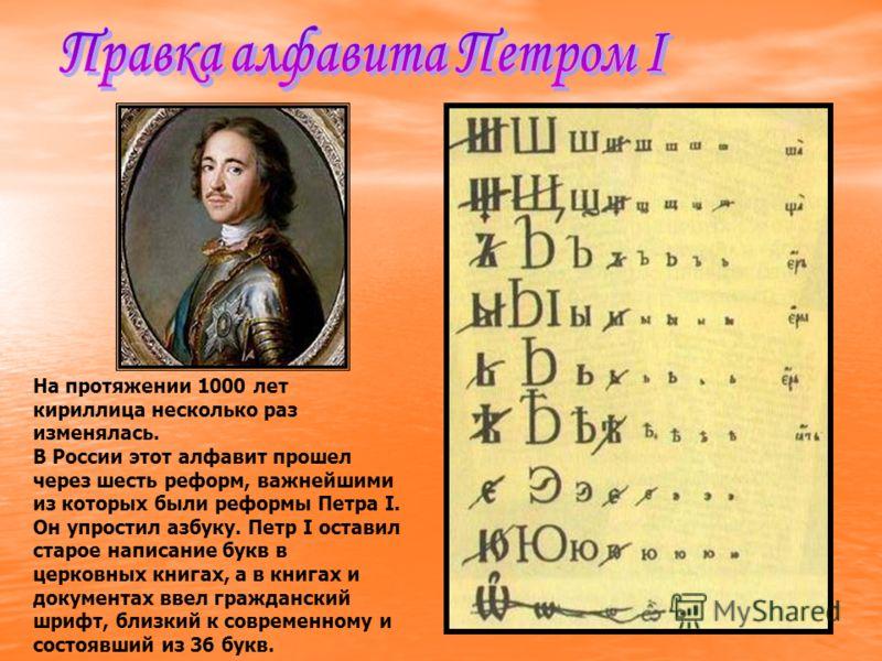 На протяжении 1000 лет кириллица несколько раз изменялась. В России этот алфавит прошел через шесть реформ, важнейшими из которых были реформы Петра I. Он упростил азбуку. Петр I оставил старое написание букв в церковных книгах, а в книгах и документ