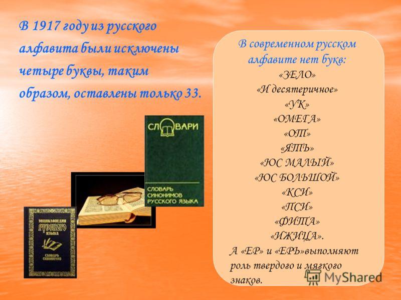 В 1917 году из русского алфавита были исключены четыре буквы, таким образом, оставлены только 33. В современном русском алфавите нет букв: «ЗЕЛО» «И десятеричное» «УК» «ОМЕГА» «ОТ» «ЯТЬ» «ЮС МАЛЫЙ» «ЮС БОЛЬШОЙ» «КСИ» «ПСИ» «ФИТА» «ИЖИЦА». А «ЕР» и «Е