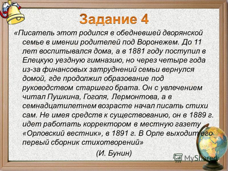 «Писатель этот родился в обедневшей дворянской семье в имении родителей под Воронежем. До 11 лет воспитывался дома, а в 1881 году поступил в Елецкую уездную гимназию, но через четыре года из-за финансовых затруднений семьи вернулся домой, где продолж