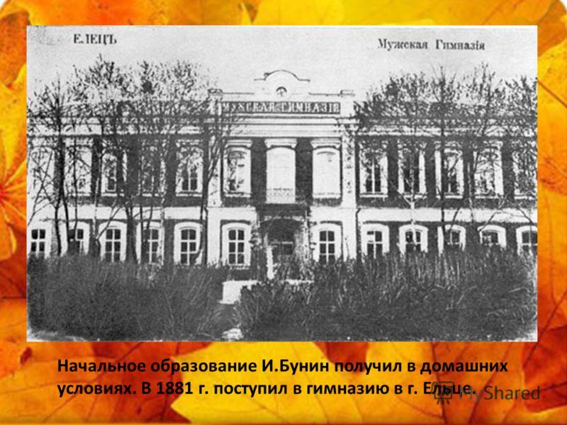 Начальное образование И.Бунин получил в домашних условиях. В 1881 г. поступил в гимназию в г. Ельце.