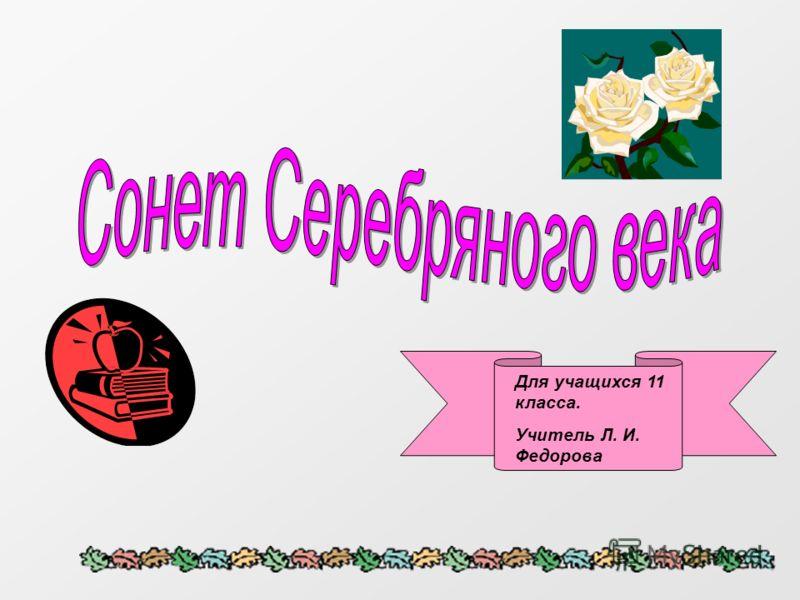 Для учащихся 11 класса. Учитель Л. И. Федорова
