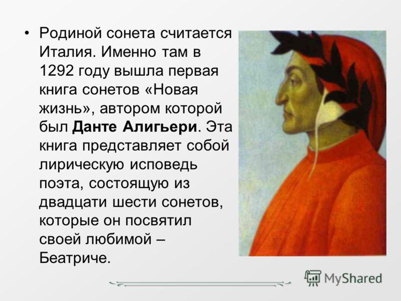 Родиной сонета считается Италия. Именно там в 1292 году вышла первая книга сонетов «Новая жизнь», автором которой был Данте Алигьери. Эта книга представляет собой лирическую исповедь поэта, состоящую из двадцати шести сонетов, которые он посвятил сво