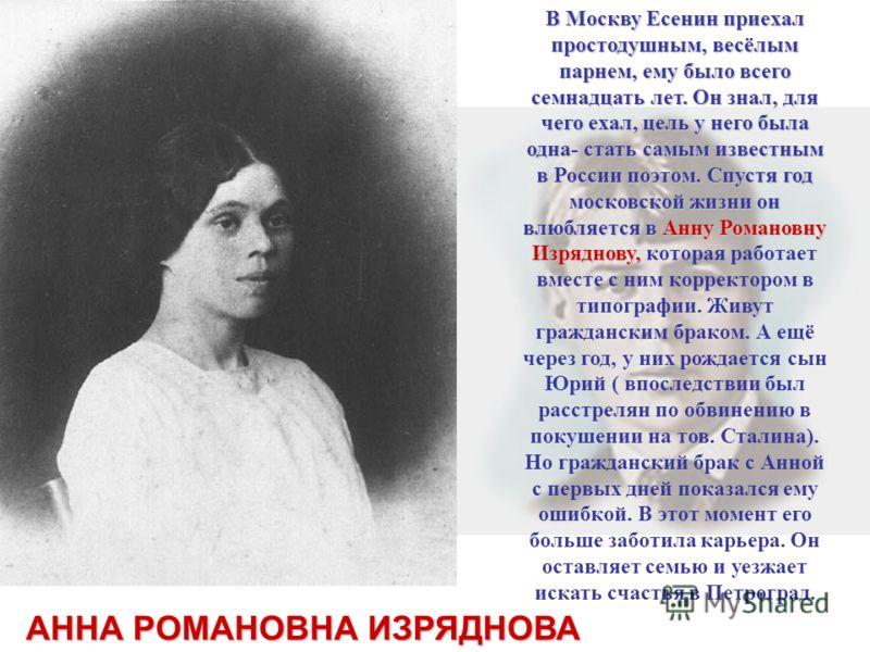В Москву Есенин приехал простодушным, весёлым парнем, ему было всего семнадцать лет. Он знал, для чего ехал, цель у него была одна- стать самым известным в России поэтом. Спустя год московской жизни он влюбляется в Анну Романовну Изряднову, В Москву