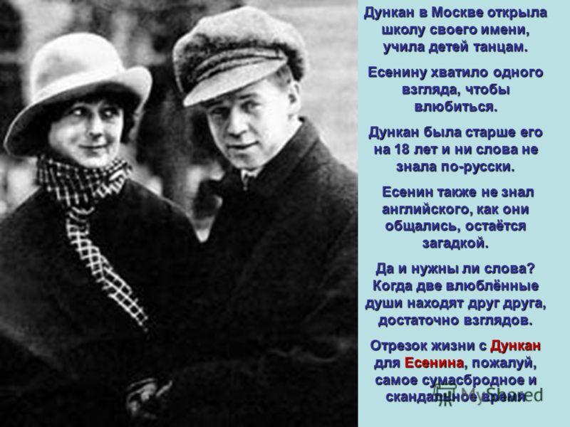 Дункан в Москве открыла школу своего имени, учила детей танцам. Есенину хватило одного взгляда, чтобы влюбиться. Дункан была старше его на 18 лет и ни слова не знала по-русски. Есенин также не знал английского, как они общались, остаётся загадкой. Да