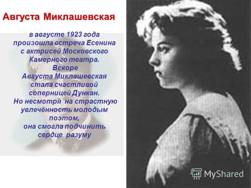 В августе 1923 года произошла встреча Есенина с актрисей Московского Камерного театра. Вскоре Августа Миклашевская стала счастливой соперницей Дункан. Но несмотря на страстную увлечённость молодым поэтом, она смогла подчинить сердце разуму Августа Ми