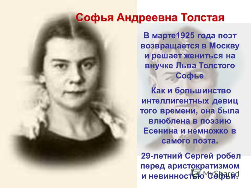 Софья Андреевна Толстая В марте1925 года поэт возвращается в Москву и решает жениться на внучке Льва Толстого Софье Как и большинство интеллигентных девиц того времени, она была влюблена в поэзию Есенина и немножко в самого поэта. 29-летний Сергей ро