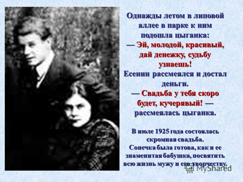 Однажды летом в липовой аллее в парке к ним подошла цыганка: Эй, молодой, красивый, дай денежку, судьбу узнаешь! Есенин рассмеялся и достал деньги. Свадьба у тебя скоро будет, кучерявый! рассмеялась цыганка. В июле 1925 года состоялась скромная свадь