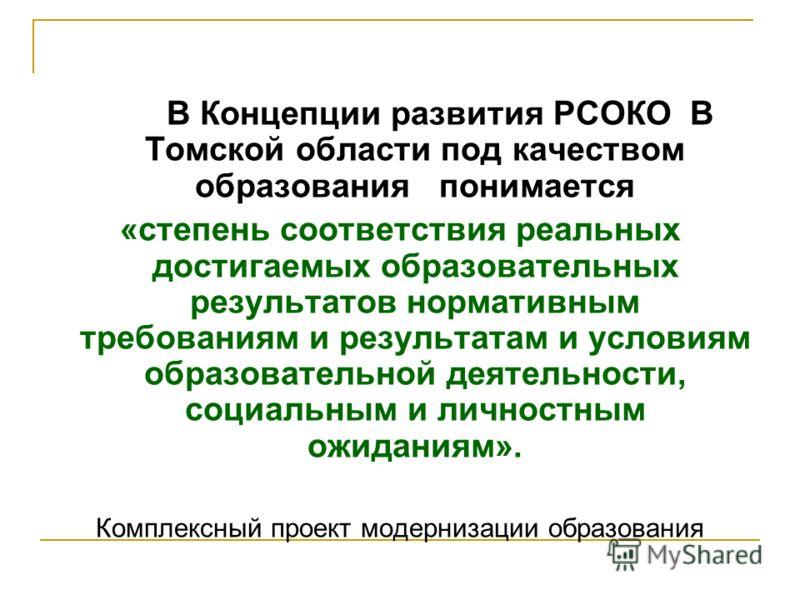 В Концепции развития РСОКО В Томской области под качеством образования понимается «степень соответствия реальных достигаемых образовательных результатов нормативным требованиям и результатам и условиям образовательной деятельности, социальным и лично