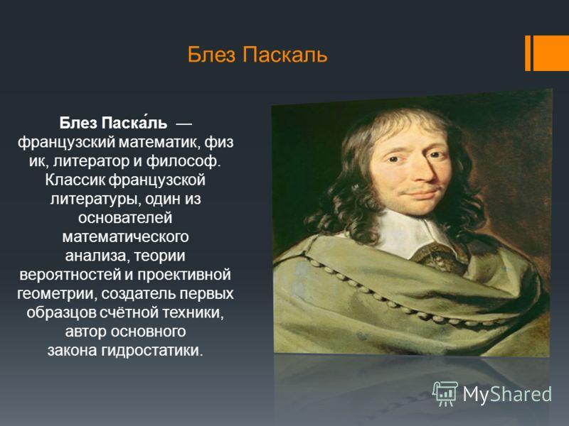 Блез Паскаль Блез Паска́ль французский математик, физ ик, литератор и философ. Классик французской литературы, один из основателей математического анализа, теории вероятностей и проективной геометрии, создатель первых образцов счётной техники, автор