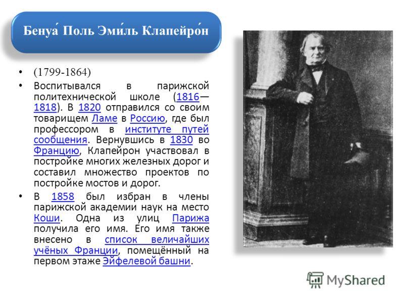 (1799-1864) Воспитывался в парижской политехнической школе (1816 1818). В 1820 отправился со своим товарищем Ламе в Россию, где был профессором в институте путей сообщения. Вернувшись в 1830 во Францию, Клапейрон участвовал в постройке многих железны