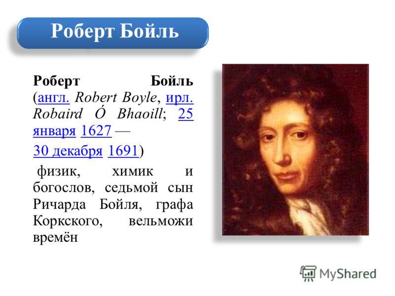 Роберт Бойль (англ. Robert Boyle, ирл. Robaird Ó Bhaoill; 25 января 1627 англ.ирл.25 января1627 30 декабря 1691) 30 декабря1691 физик, химик и богослов, седьмой сын Ричарда Бойля, графа Коркского, вельможи времён Роберт Бойль