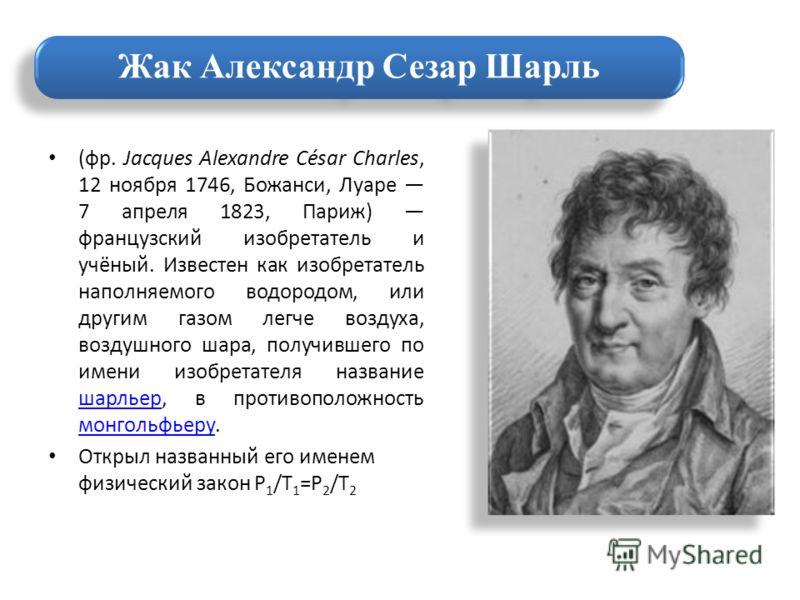 (фр. Jacques Alexandre César Charles, 12 ноября 1746, Божанси, Луаре 7 апреля 1823, Париж) французский изобретатель и учёный. Известен как изобретатель наполняемого водородом, или другим газом легче воздуха, воздушного шара, получившего по имени изоб