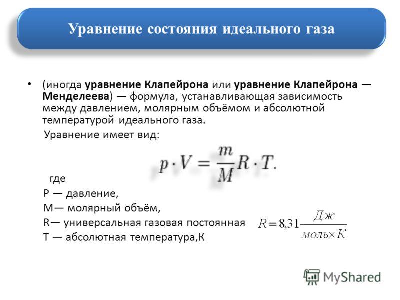 (иногда уравнение Клапейрона или уравнение Клапейрона Менделеева) формула, устанавливающая зависимость между давлением, молярным объёмом и абсолютной температурой идеального газа. Уравнение имеет вид: где P давление, M молярный объём, R универсальная