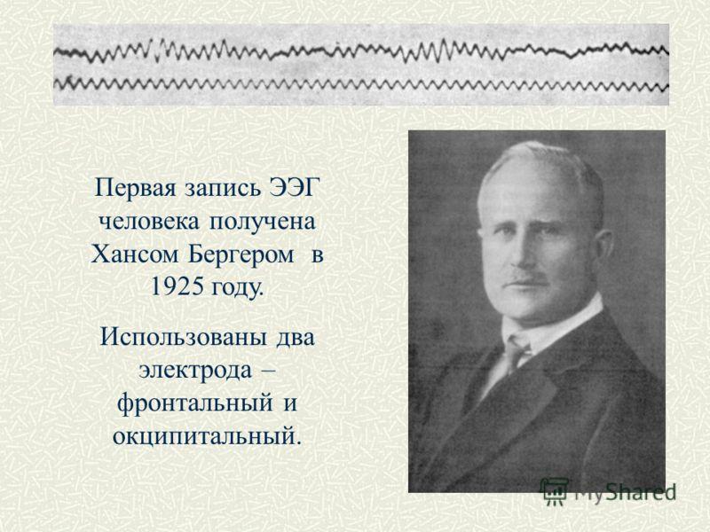 Первая запись ЭЭГ человека получена Хансом Бергером в 1925 году. Использованы два электрода – фронтальный и окципитальный.
