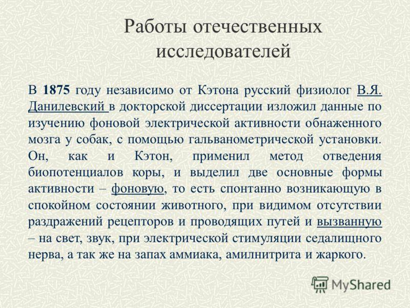 В 1875 году независимо от Кэтона русский физиолог В.Я. Данилевский в докторской диссертации изложил данные по изучению фоновой электрической активности обнаженного мозга у собак, с помощью гальванометрической установки. Он, как и Кэтон, применил мето