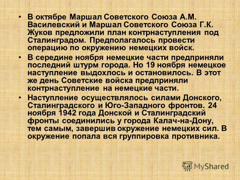 В октябре Маршал Советского Союза А.М. Василевский и Маршал Советского Союза Г.К. Жуков предложили план контрнаступления под Сталинградом. Предполагалось провести операцию по окружению немецких войск. В середине ноября немецкие части предприняли посл
