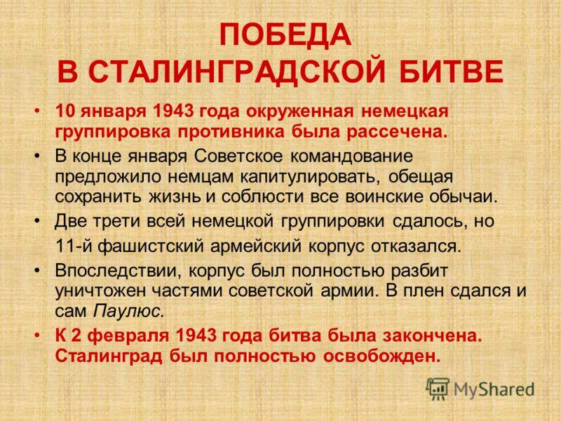 ПОБЕДА В СТАЛИНГРАДСКОЙ БИТВЕ 10 января 1943 года окруженная немецкая группировка противника была рассечена. В конце января Советское командование предложило немцам капитулировать, обещая сохранить жизнь и соблюсти все воинские обычаи. Две трети всей