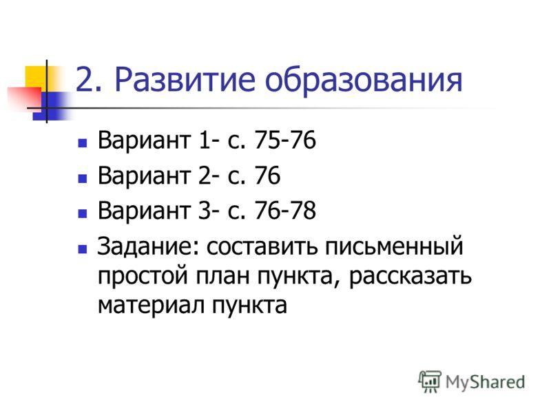 2. Развитие образования Вариант 1- с. 75-76 Вариант 2- с. 76 Вариант 3- с. 76-78 Задание: составить письменный простой план пункта, рассказать материал пункта