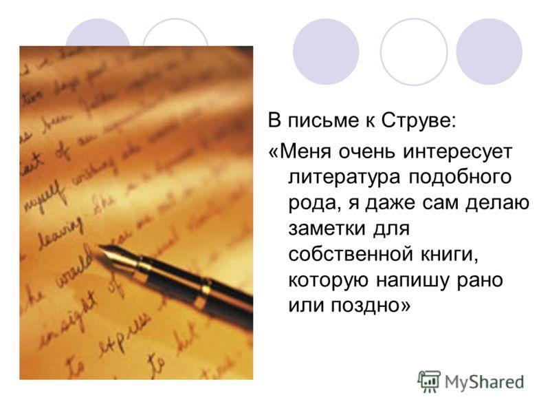 В письме к Струве: «Меня очень интересует литература подобного рода, я даже сам делаю заметки для собственной книги, которую напишу рано или поздно»