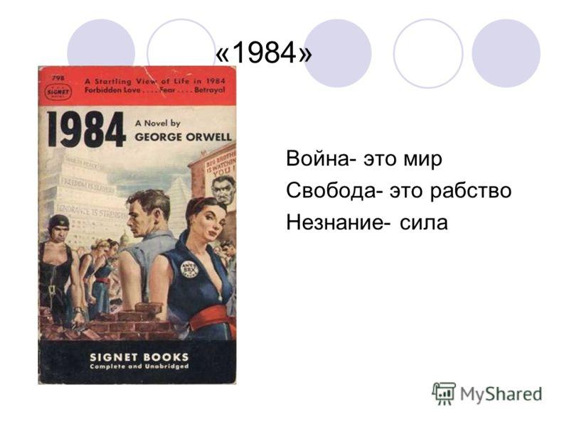 «1984» Война- это мир Свобода- это рабство Незнание- сила