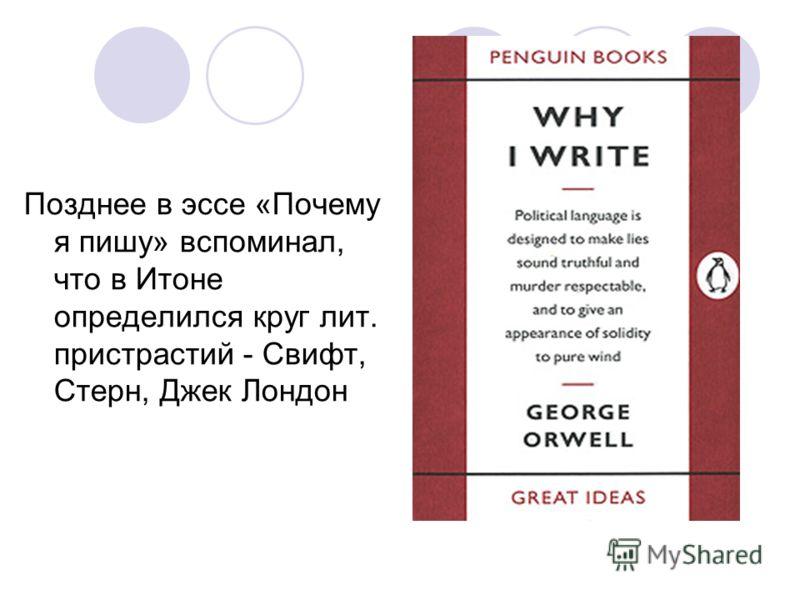 Позднее в эссе «Почему я пишу» вспоминал, что в Итоне определился круг лит. пристрастий - Свифт, Стерн, Джек Лондон