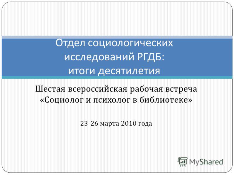 Шестая всероссийская рабочая встреча « Социолог и психолог в библиотеке » 23-26 марта 2010 года Отдел социологических исследований РГДБ : итоги десятилетия