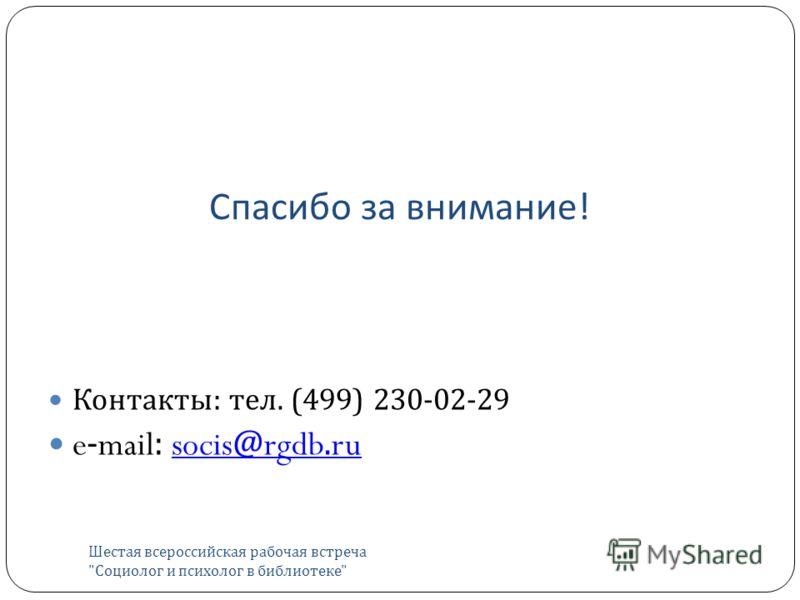 Спасибо за внимание ! Шестая всероссийская рабочая встреча  Социолог и психолог в библиотеке  Контакты : тел. (499) 230-02-29 e-mail: socis@rgdb.rusocis@rgdb.ru