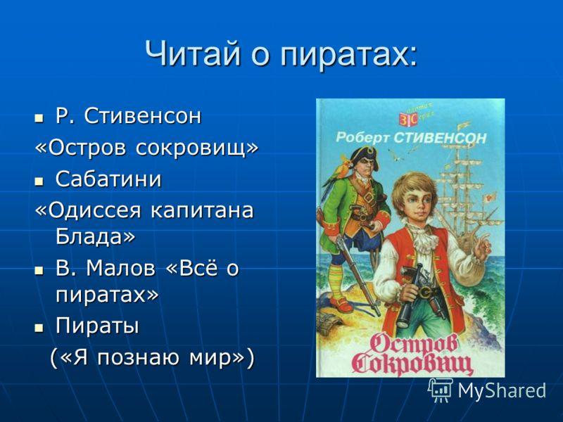 Читай о пиратах: Р. Стивенсон Р. Стивенсон «Остров сокровищ» Сабатини Сабатини «Одиссея капитана Блада» В. Малов «Всё о пиратах» В. Малов «Всё о пиратах» Пираты Пираты («Я познаю мир») («Я познаю мир»)