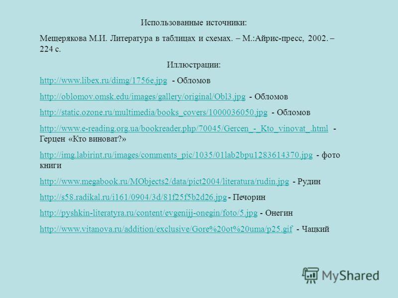 Использованные источники: Мещерякова М.И. Литература в таблицах и схемах. – М.:Айрис-пресс, 2002. – 224 с. Иллюстрации: http://www.libex.ru/dimg/1756e.jpghttp://www.libex.ru/dimg/1756e.jpg - Обломов http://oblomov.omsk.edu/images/gallery/original/Obl