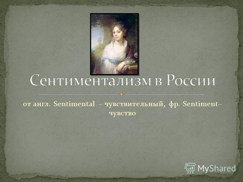 от англ. Sentimental – чувствительный, фр. Sentiment– чувство