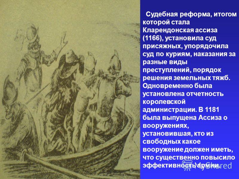 Судебная реформа, итогом которой стала Кларендонская ассиза (1166), установила суд присяжных, упорядочила суд по куриям, наказания за разные виды преступлений, порядок решения земельных тяжб. Одновременно была установлена отчетность королевской админ