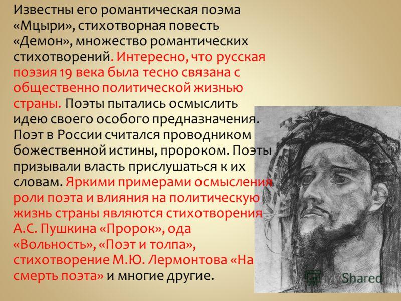 Известны его романтическая поэма «Мцыри», стихотворная повесть «Демон», множество романтических стихотворений. Интересно, что русская поэзия 19 века была тесно связана с общественно политической жизнью страны. Поэты пытались осмыслить идею своего осо