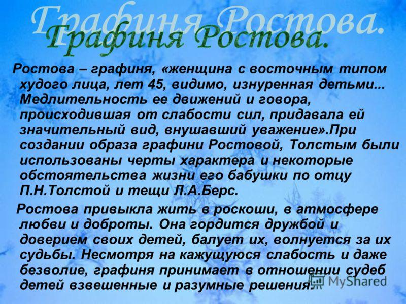Ростова – графиня, «женщина с восточным типом худого лица, лет 45, видимо, изнуренная детьми... Медлительность ее движений и говора, происходившая от слабости сил, придавала ей значительный вид, внушавший уважение».При создании образа графини Ростово