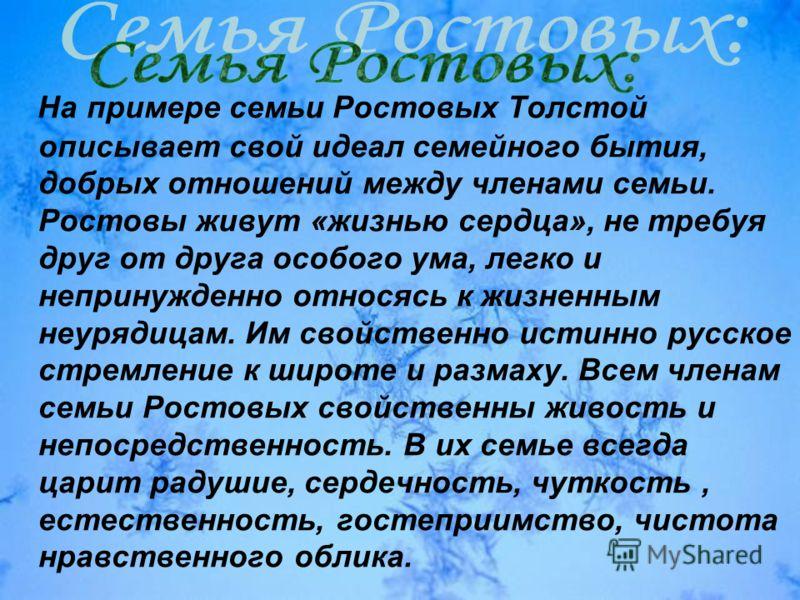 На примере семьи Ростовых Толстой описывает свой идеал семейного бытия, добрых отношений между членами семьи. Ростовы живут «жизнью сердца», не требуя друг от друга особого ума, легко и непринужденно относясь к жизненным неурядицам. Им свойственно ис