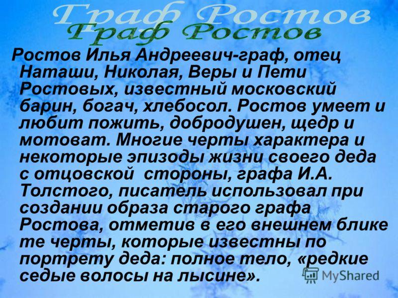 Ростов Илья Андреевич-граф, отец Наташи, Николая, Веры и Пети Ростовых, известный московский барин, богач, хлебосол. Ростов умеет и любит пожить, добродушен, щедр и мотоват. Многие черты характера и некоторые эпизоды жизни своего деда с отцовской сто