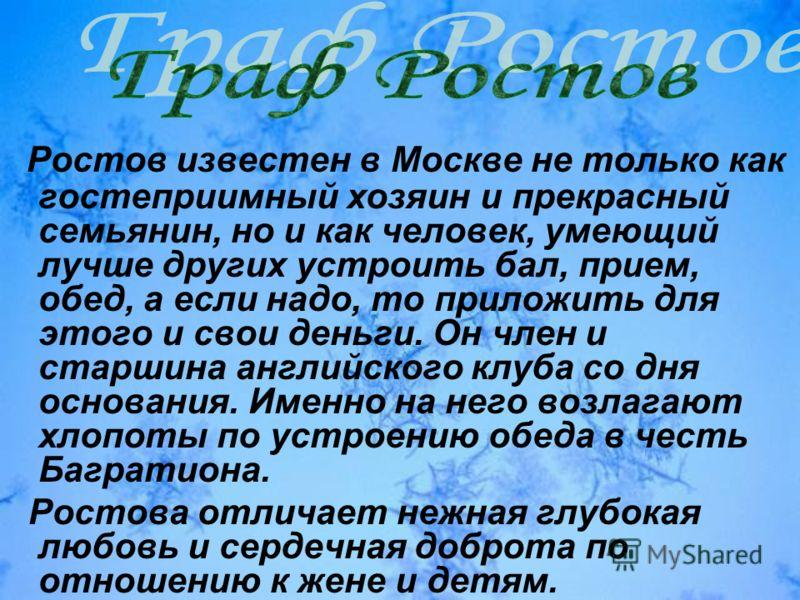 Ростов известен в Москве не только как гостеприимный хозяин и прекрасный семьянин, но и как человек, умеющий лучше других устроить бал, прием, обед, а если надо, то приложить для этого и свои деньги. Он член и старшина английского клуба со дня основа