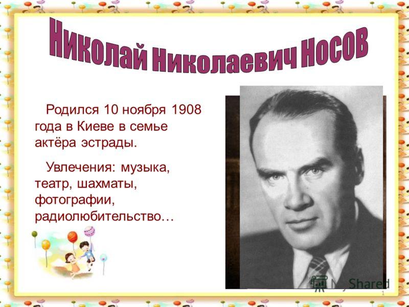 1 Родился 10 ноября 1908 года в Киеве в семье актёра эстрады. Увлечения: музыка, театр, шахматы, фотографии, радиолюбительство…