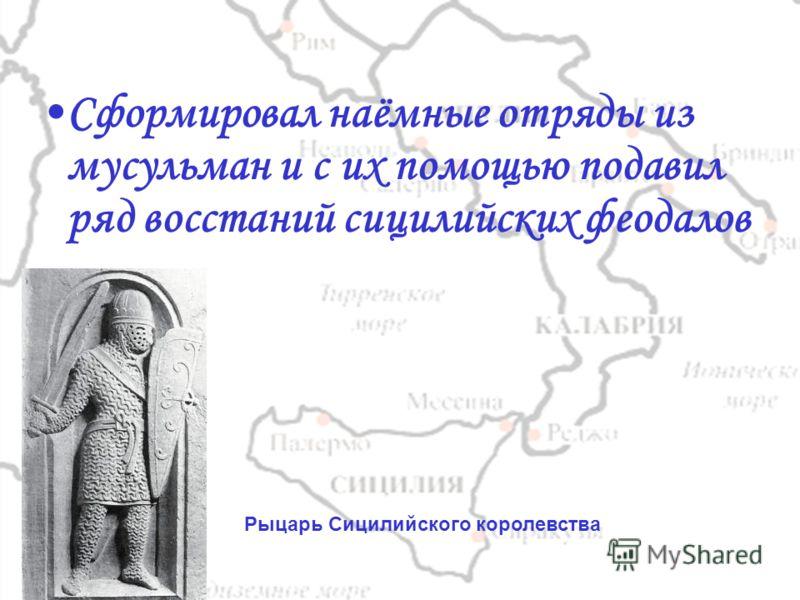 Сформировал наёмные отряды из мусульман и с их помощью подавил ряд восстаний сицилийских феодалов Рыцарь Сицилийского королевства