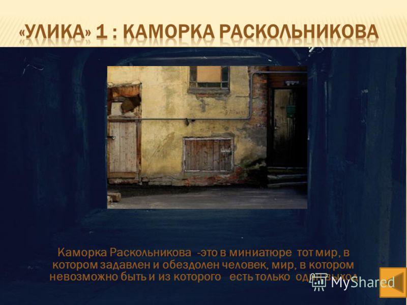 Каморка Раскольникова -это в миниатюре тот мир, в котором задавлен и обездолен человек, мир, в котором невозможно быть и из которого есть только один выход
