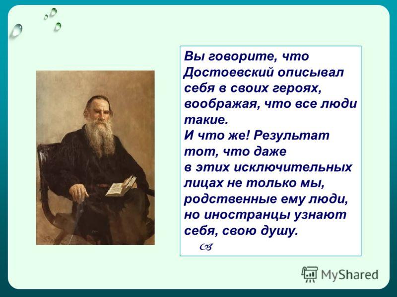 Вы говорите, что Достоевский описывал себя в своих героях, воображая, что все люди такие. И что же! Результат тот, что даже в этих исключительных лицах не только мы, родственные ему люди, но иностранцы узнают себя, свою душу.