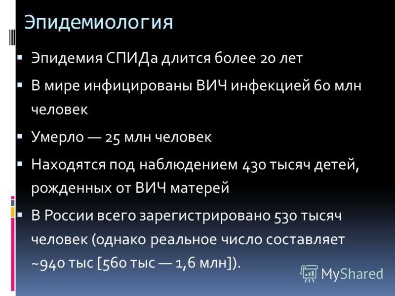 Эпидемиология Эпидемия СПИДа длится более 20 лет В мире инфицированы ВИЧ инфекцией 60 млн человек Умерло 25 млн человек Находятся под наблюдением 430 тысяч детей, рожденных от ВИЧ матерей В России всего зарегистрировано 530 тысяч человек (однако реал