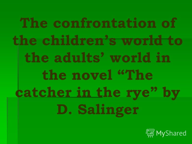 The confrontation of the childrens world to the adults world in the novel The catcher in the rye by D. Salinger