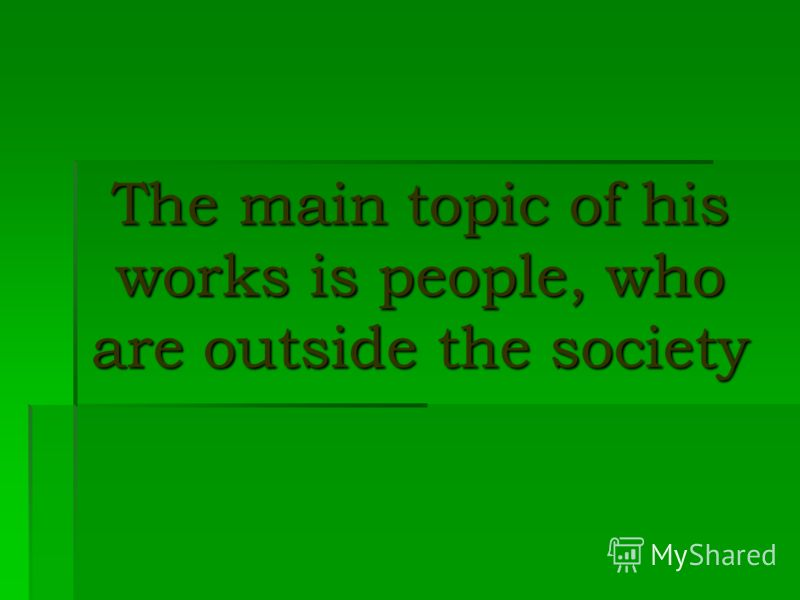 The main topic of his works is people, who are outside the society