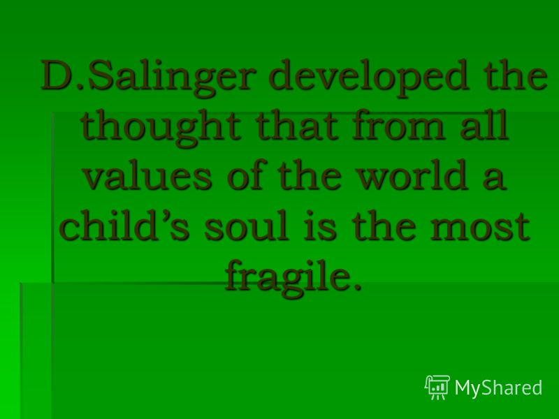 D.Salinger developed the thought that from all values of the world a childs soul is the most fragile.
