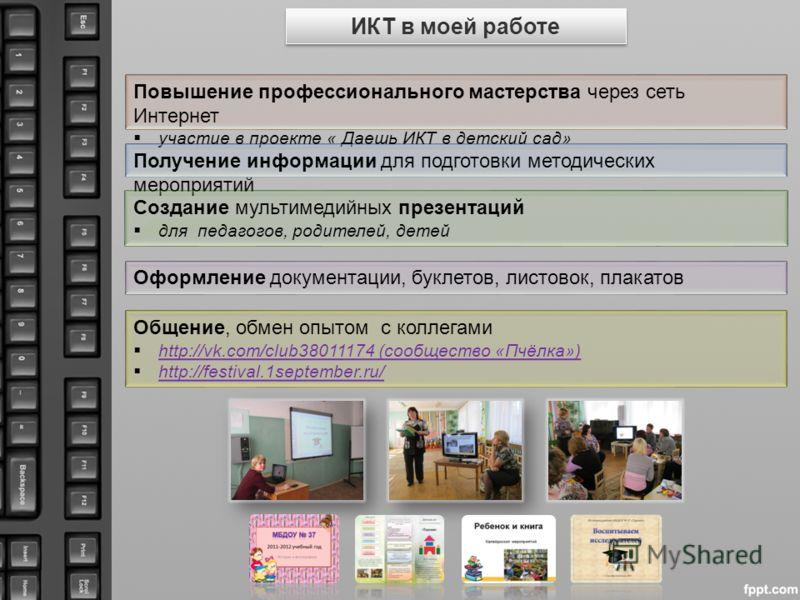 ИКТ в моей работе Общение, обмен опытом с коллегами http://vk.com/club38011174 (сообщество «Пчёлка») http://vk.com/club38011174 (сообщество «Пчёлка») http://festival.1september.ru/ Повышение профессионального мастерства через сеть Интернет участие в