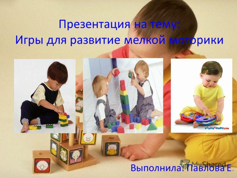 Презентация на тему: Игры для развитие мелкой моторики Выполнила: Павлова Е.