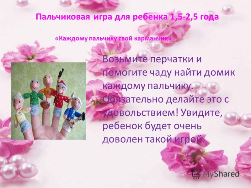 Пальчиковая игра для ребенка 1,5-2,5 года Возьмите перчатки и помогите чаду найти домик каждому пальчику. Обязательно делайте это с удовольствием! Увидите, ребенок будет очень доволен такой игрой. «Каждому пальчику свой карманчик»