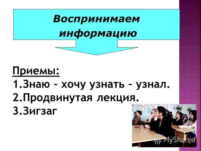 Воспринимаем информацию Приемы: 1.Знаю – хочу узнать – узнал. 2.Продвинутая лекция. 3.Зигзаг